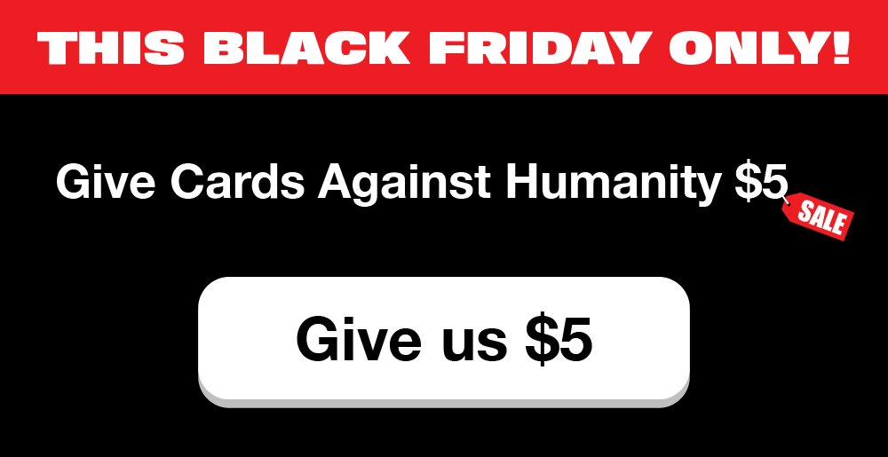 Cards Against Humanity Black Friday Deal - You give them $5, they give you nothing @ cardsagainsthumanity.com
